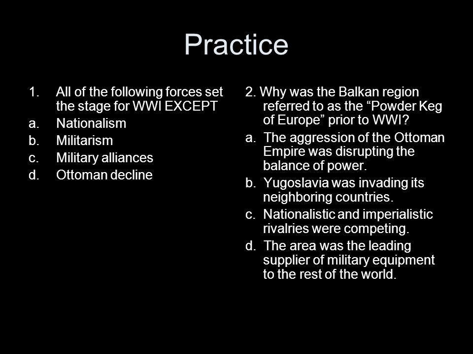 Practice All of the following forces set the stage for WWI EXCEPT