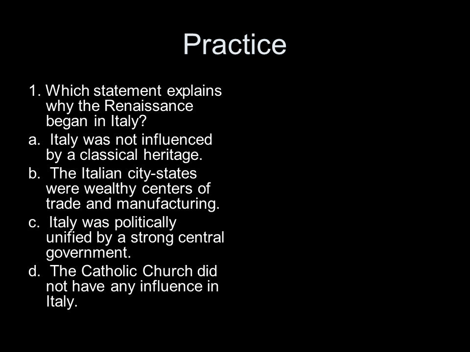 Practice 1. Which statement explains why the Renaissance began in Italy a. Italy was not influenced by a classical heritage.