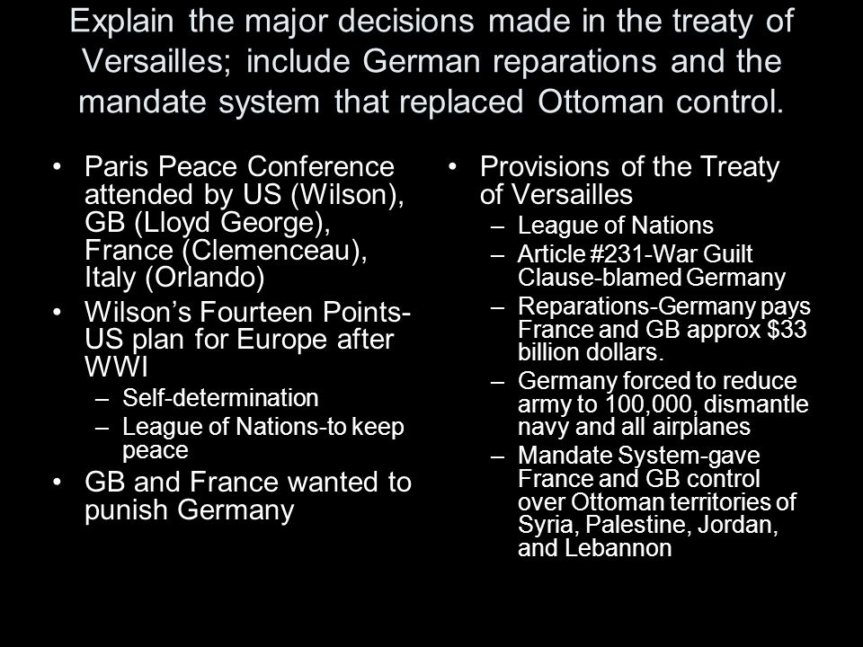 Explain the major decisions made in the treaty of Versailles; include German reparations and the mandate system that replaced Ottoman control.