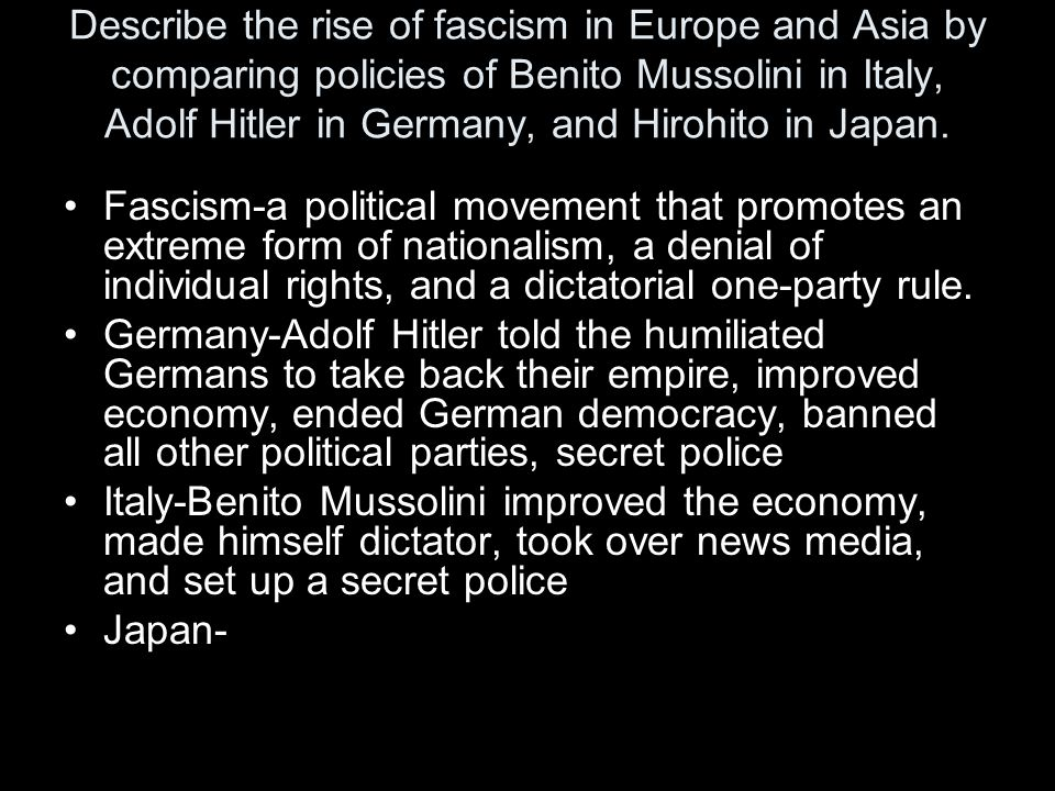 Describe the rise of fascism in Europe and Asia by comparing policies of Benito Mussolini in Italy, Adolf Hitler in Germany, and Hirohito in Japan.