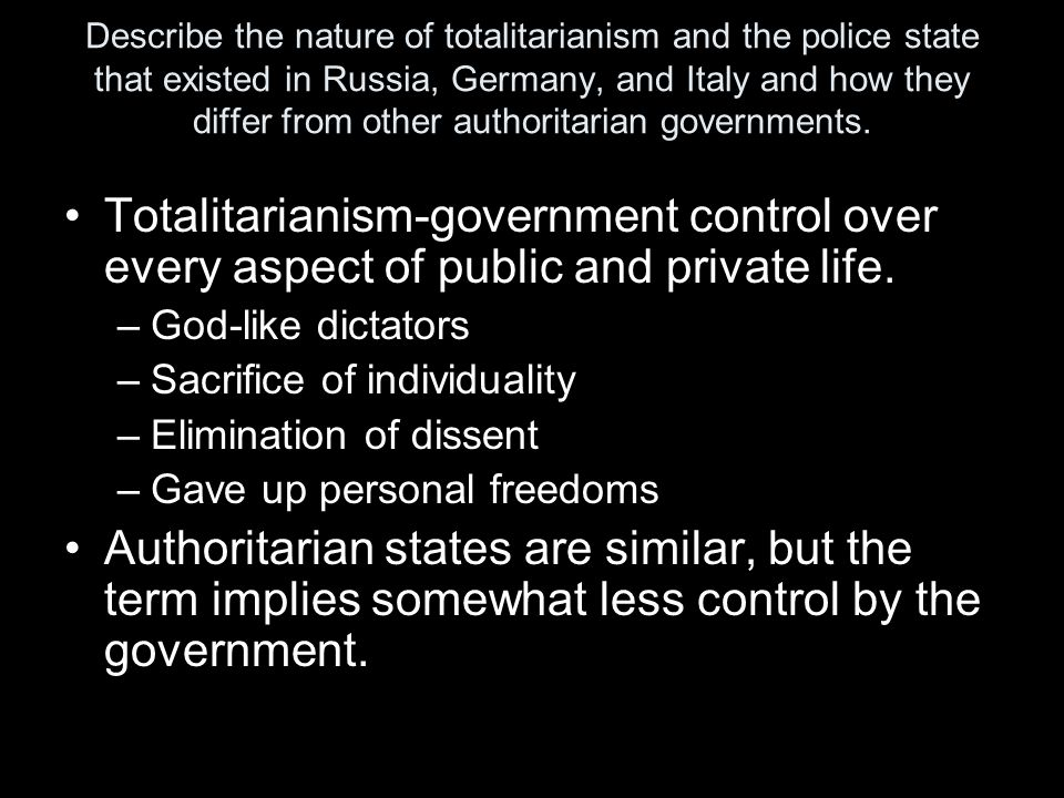 Describe the nature of totalitarianism and the police state that existed in Russia, Germany, and Italy and how they differ from other authoritarian governments.