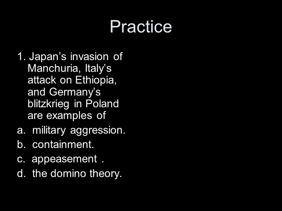 Practice 1. Japan's invasion of Manchuria, Italy's attack on Ethiopia, and Germany's blitzkrieg in Poland are examples of.