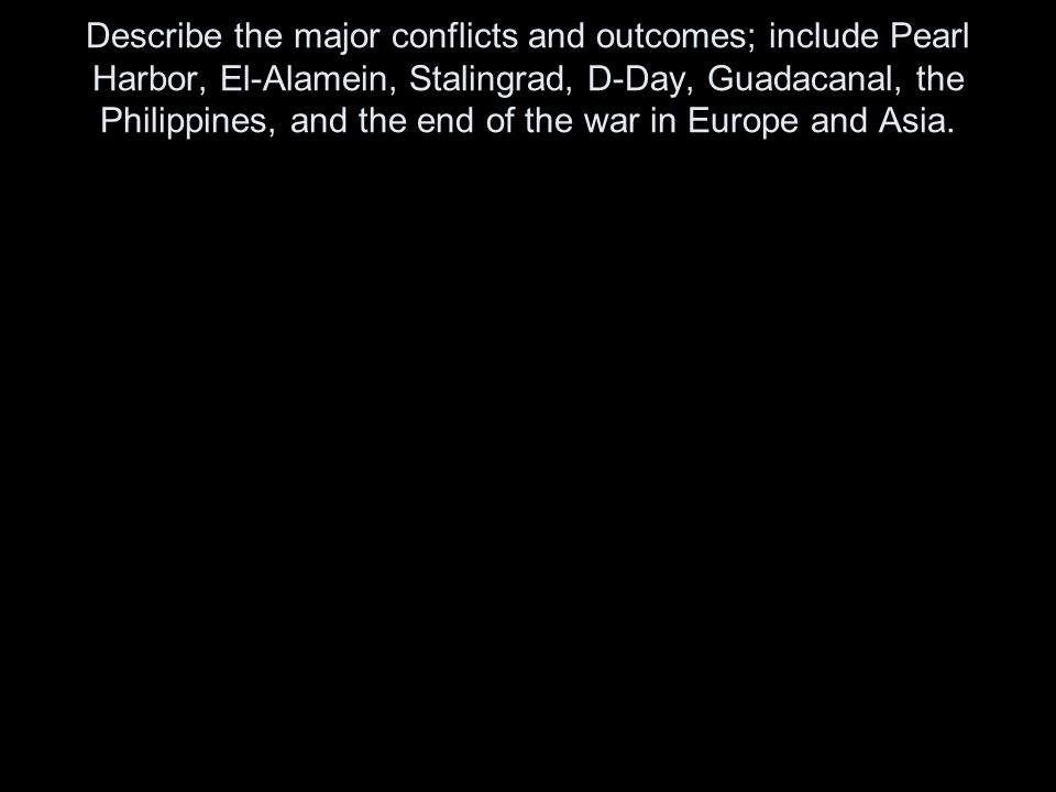 Describe the major conflicts and outcomes; include Pearl Harbor, El-Alamein, Stalingrad, D-Day, Guadacanal, the Philippines, and the end of the war in Europe and Asia.