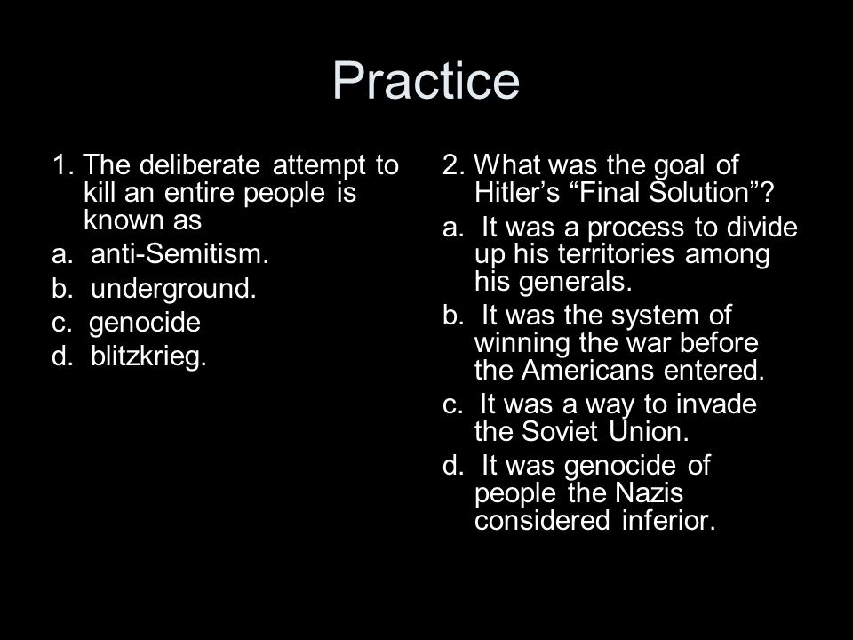Practice 1. The deliberate attempt to kill an entire people is known as. a. anti-Semitism. b. underground.