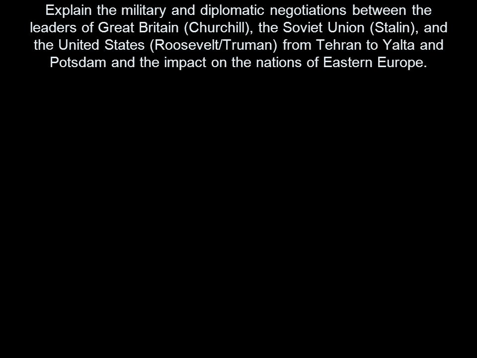 Explain the military and diplomatic negotiations between the leaders of Great Britain (Churchill), the Soviet Union (Stalin), and the United States (Roosevelt/Truman) from Tehran to Yalta and Potsdam and the impact on the nations of Eastern Europe.