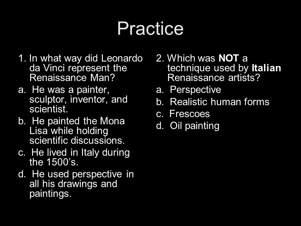 Practice 1. In what way did Leonardo da Vinci represent the Renaissance Man a. He was a painter, sculptor, inventor, and scientist.