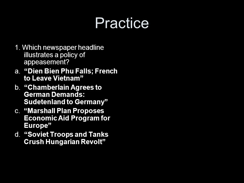 Practice 1. Which newspaper headline illustrates a policy of appeasement a. Dien Bien Phu Falls; French to Leave Vietnam