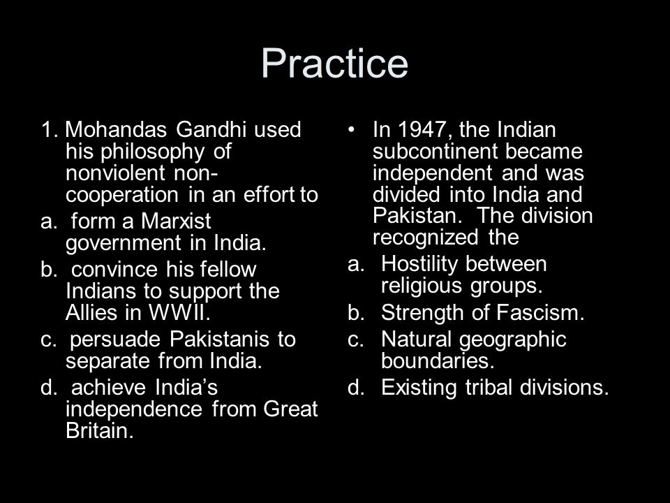 Practice 1. Mohandas Gandhi used his philosophy of nonviolent non-cooperation in an effort to. a. form a Marxist government in India.