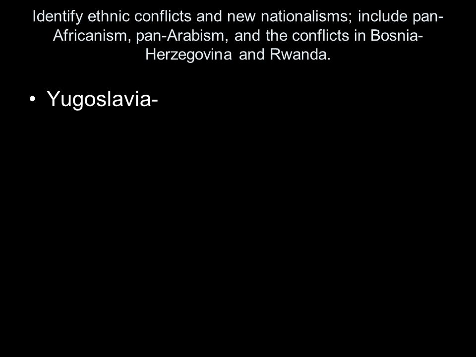 Identify ethnic conflicts and new nationalisms; include pan-Africanism, pan-Arabism, and the conflicts in Bosnia-Herzegovina and Rwanda.