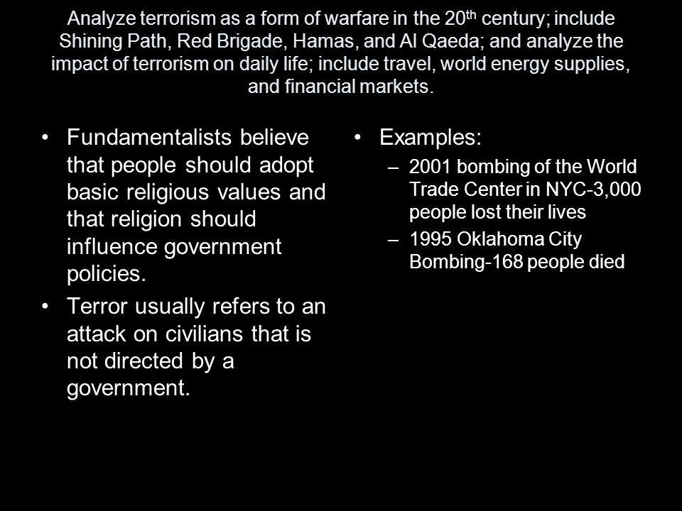 Analyze terrorism as a form of warfare in the 20th century; include Shining Path, Red Brigade, Hamas, and Al Qaeda; and analyze the impact of terrorism on daily life; include travel, world energy supplies, and financial markets.