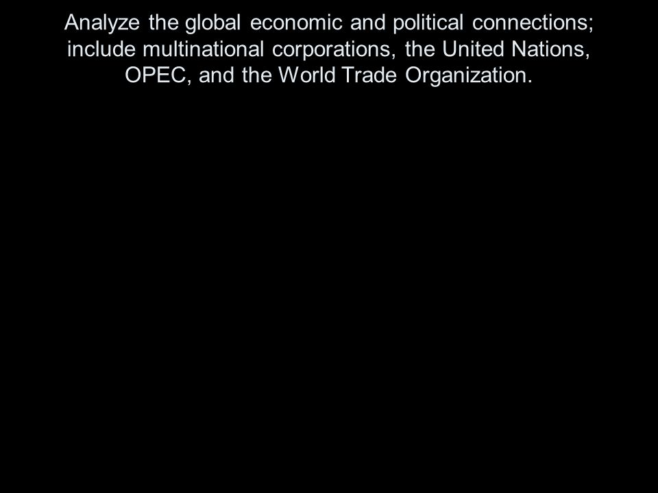 Analyze the global economic and political connections; include multinational corporations, the United Nations, OPEC, and the World Trade Organization.