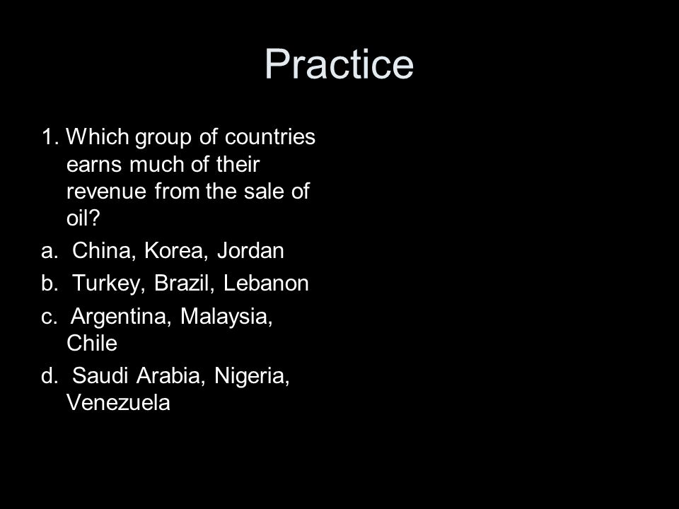 Practice 1. Which group of countries earns much of their revenue from the sale of oil a. China, Korea, Jordan.
