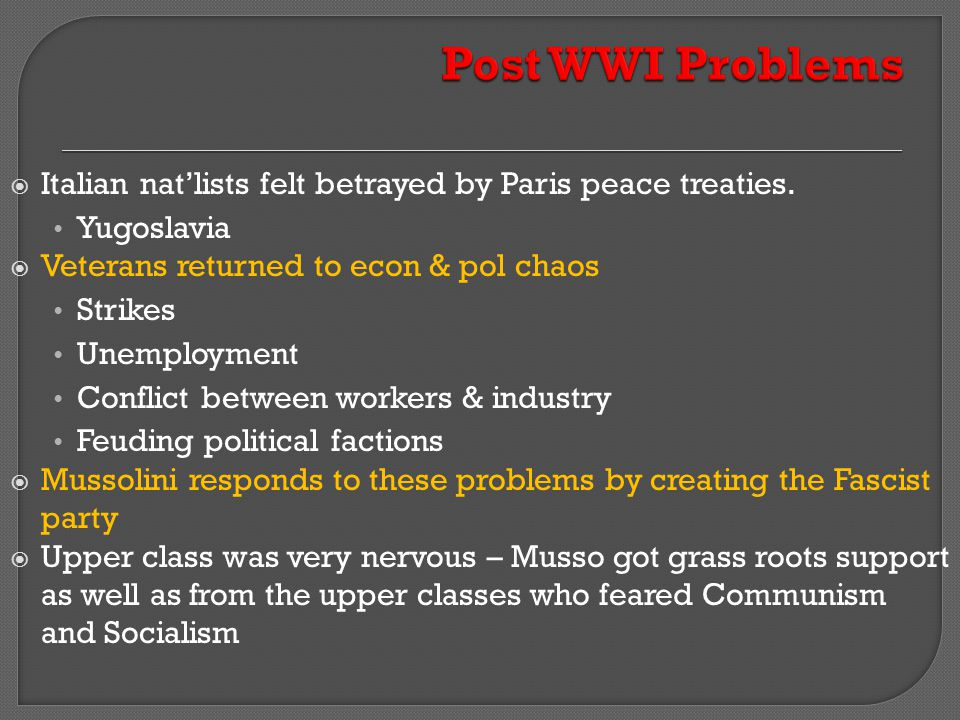 Post WWI Problems Italian nat'lists felt betrayed by Paris peace treaties. Yugoslavia. Veterans returned to econ & pol chaos.