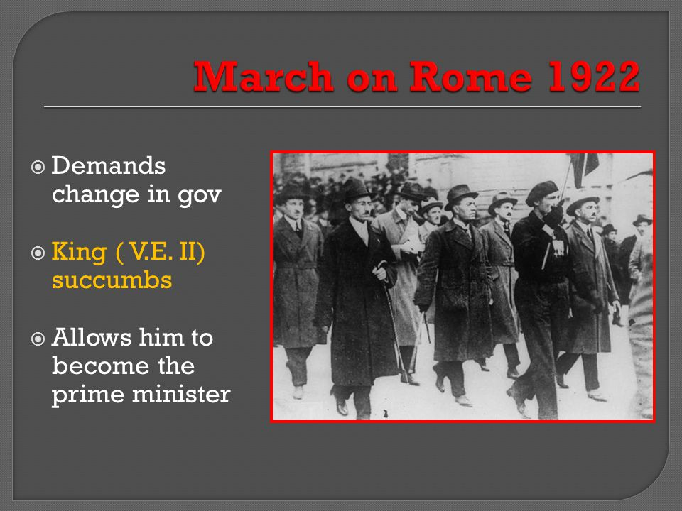 March on Rome 1922 Demands change in gov King ( V.E. II) succumbs