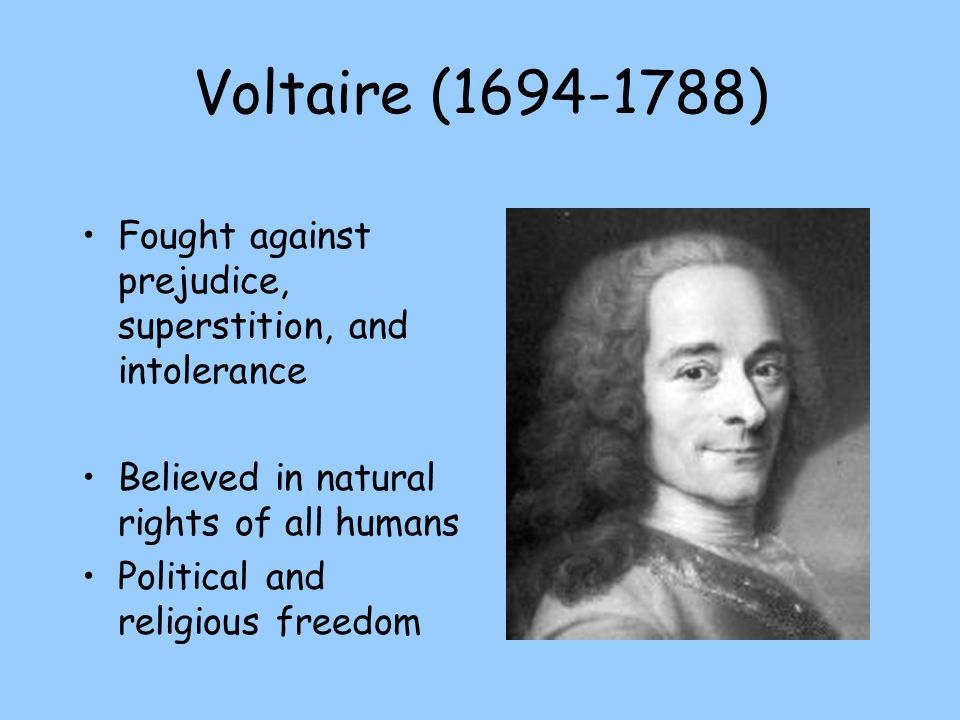 Voltaire (1694-1788) Fought against prejudice, superstition, and intolerance. Believed in natural rights of all humans.
