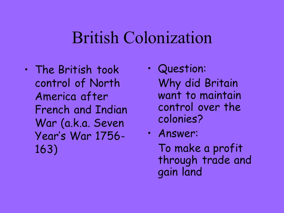 British Colonization The British took control of North America after French and Indian War (a.k.a. Seven Year's War 1756-163)