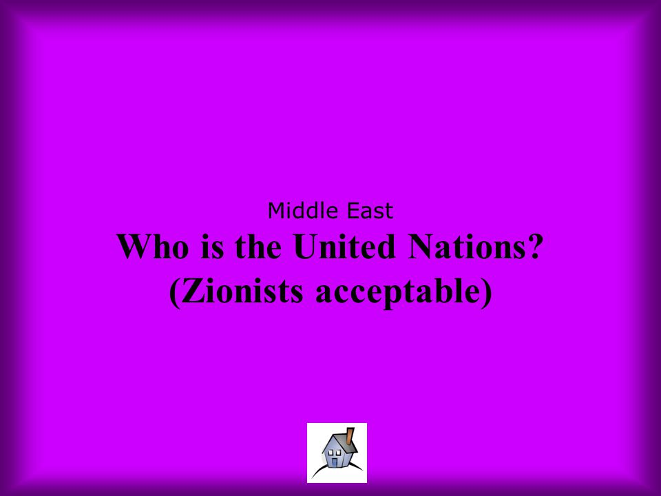 Middle East Who is the United Nations (Zionists acceptable)