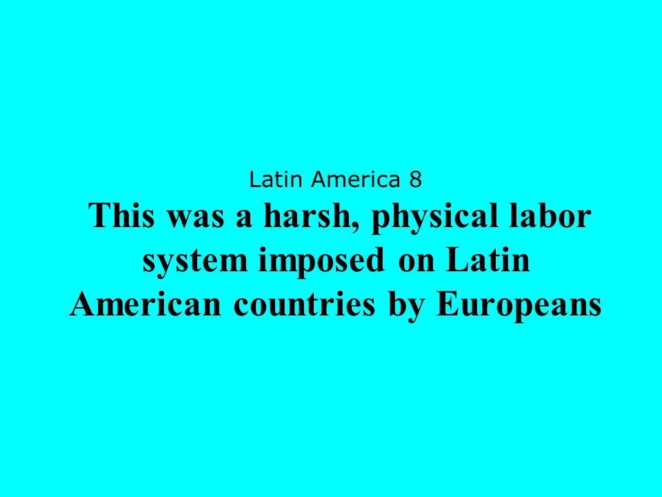 Latin America 8 This was a harsh, physical labor system imposed on Latin American countries by Europeans