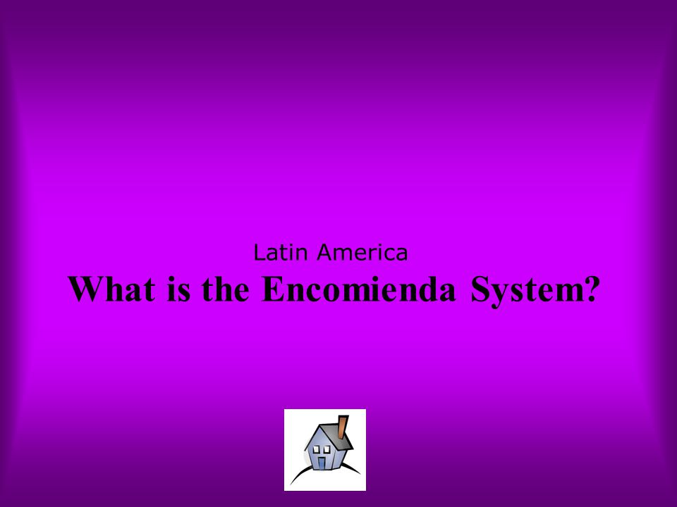 Latin America What is the Encomienda System