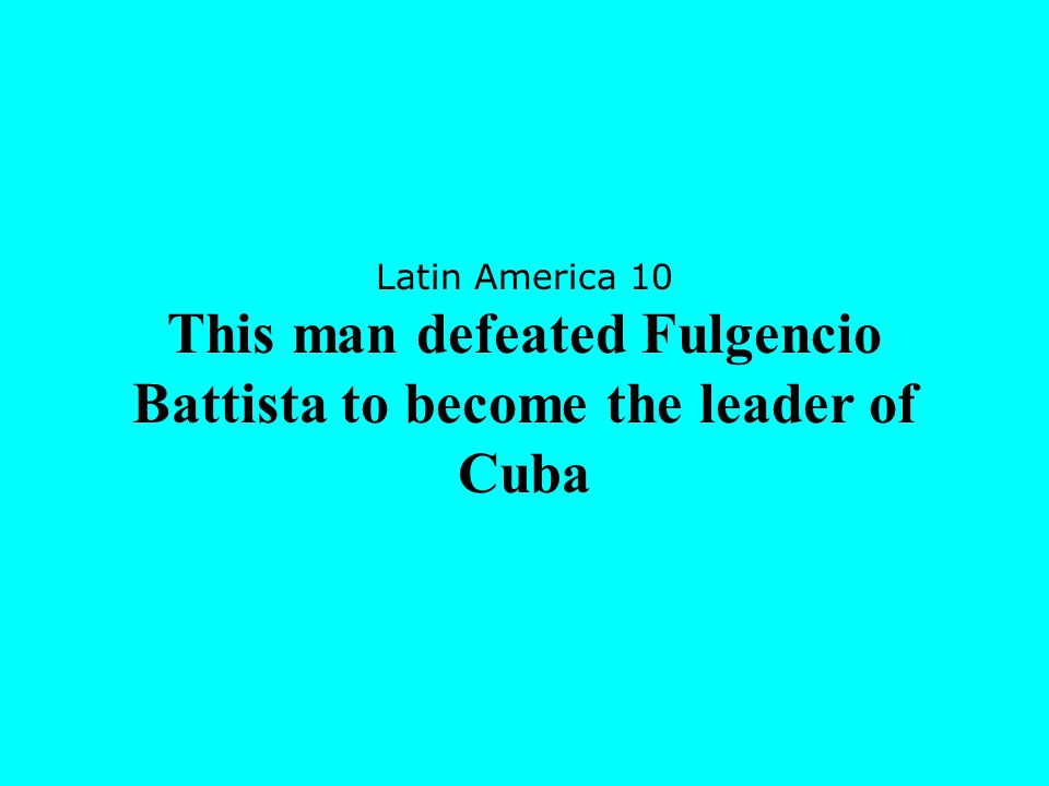 Latin America 10 This man defeated Fulgencio Battista to become the leader of Cuba