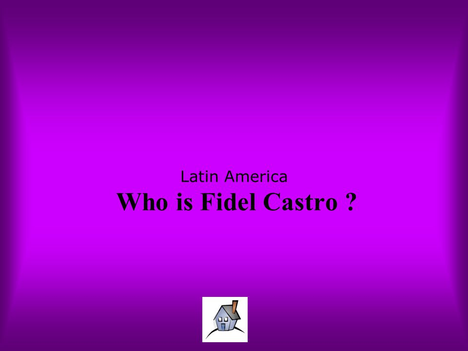 Latin America Who is Fidel Castro