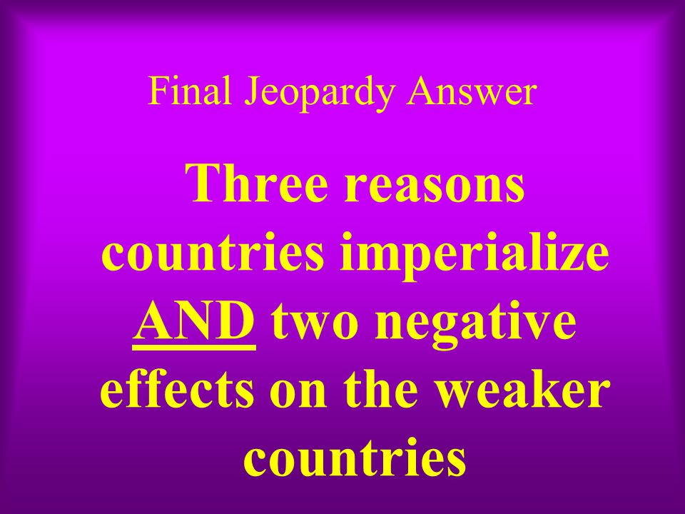 Final Jeopardy Answer Three reasons countries imperialize AND two negative effects on the weaker countries.