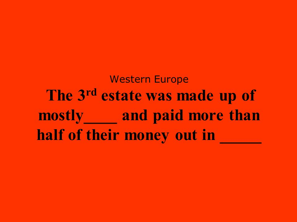 Western Europe The 3rd estate was made up of mostly____ and paid more than half of their money out in _____