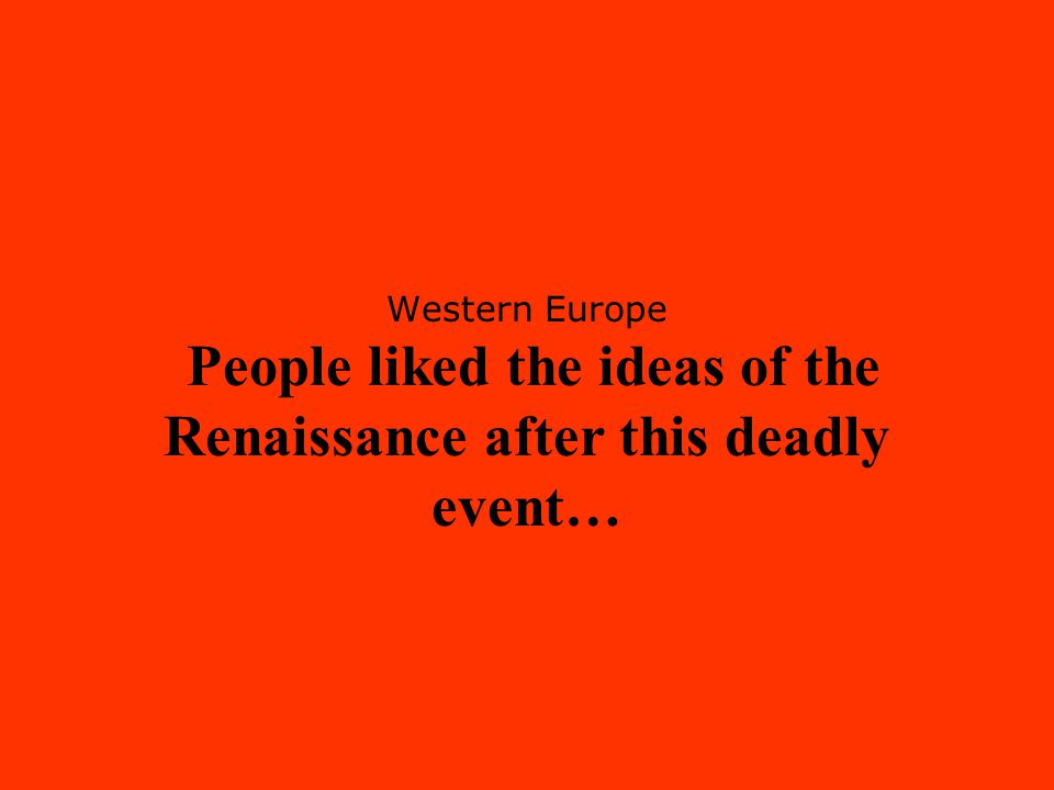 Western Europe People liked the ideas of the Renaissance after this deadly event…