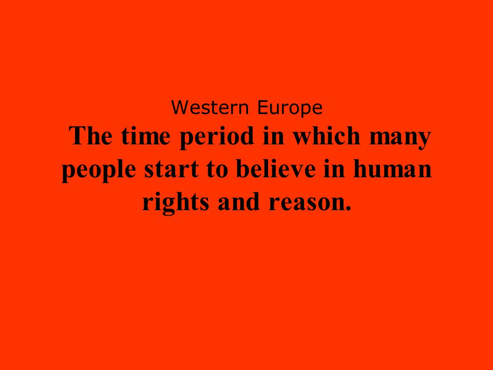 Western Europe The time period in which many people start to believe in human rights and reason.