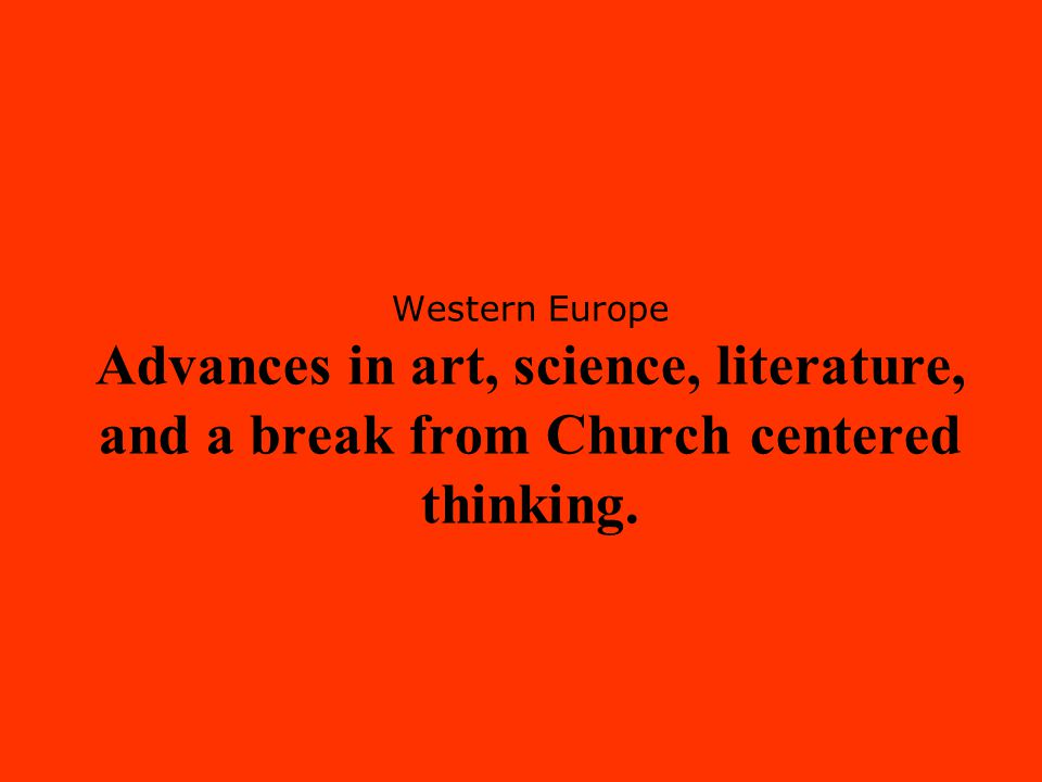 Western Europe Advances in art, science, literature, and a break from Church centered thinking.