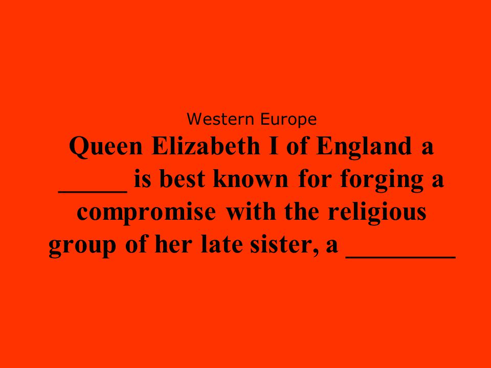 Western Europe Queen Elizabeth I of England a _____ is best known for forging a compromise with the religious group of her late sister, a ________