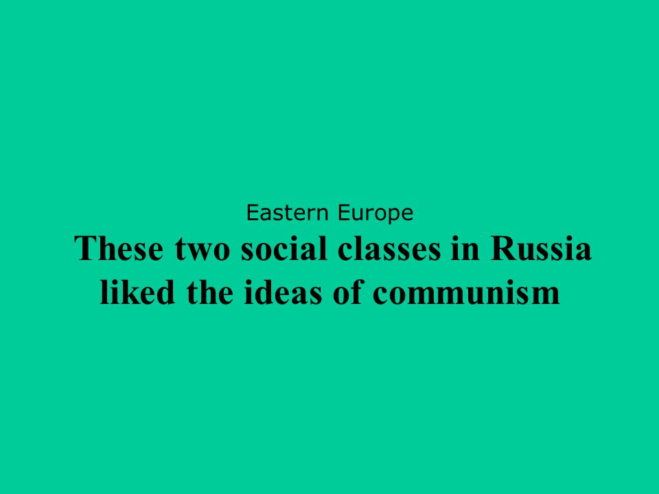 Eastern Europe These two social classes in Russia liked the ideas of communism