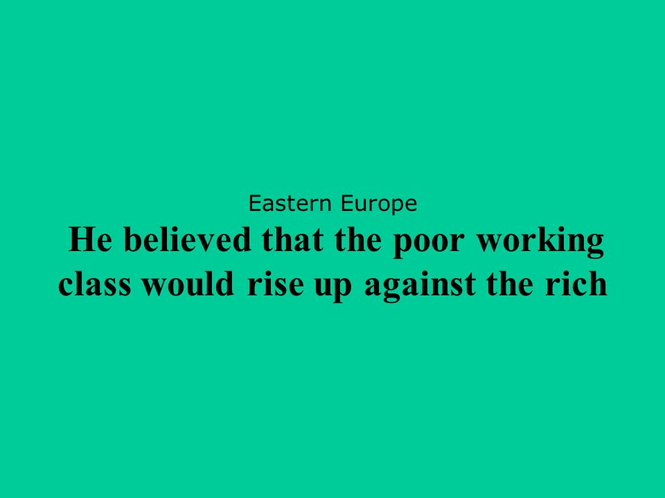 Eastern Europe He believed that the poor working class would rise up against the rich