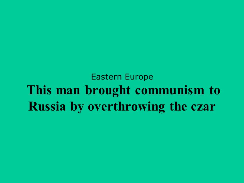 Eastern Europe This man brought communism to Russia by overthrowing the czar