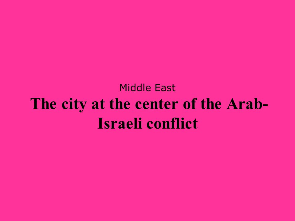 Middle East The city at the center of the Arab-Israeli conflict