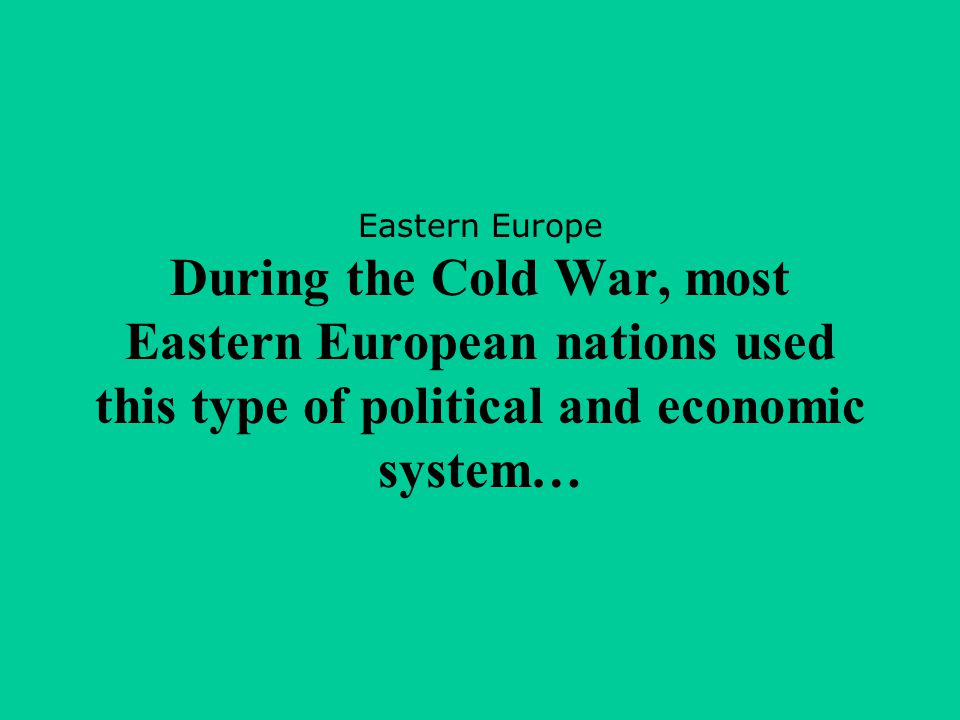 Eastern Europe During the Cold War, most Eastern European nations used this type of political and economic system…