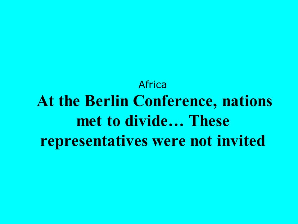 Africa At the Berlin Conference, nations met to divide… These representatives were not invited