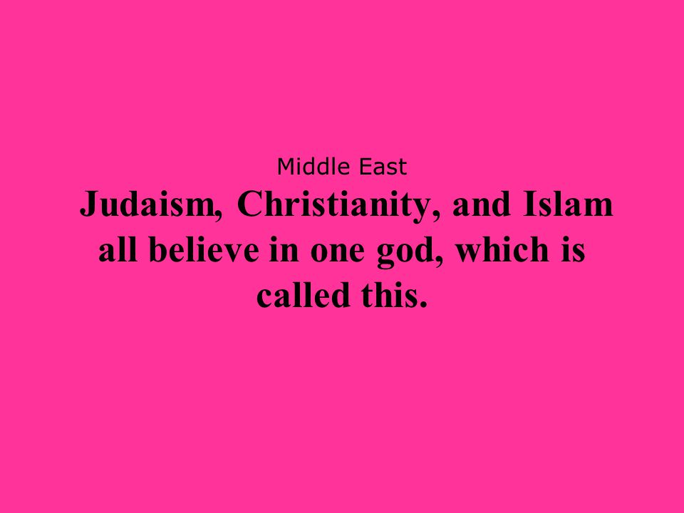 Middle East Judaism, Christianity, and Islam all believe in one god, which is called this.