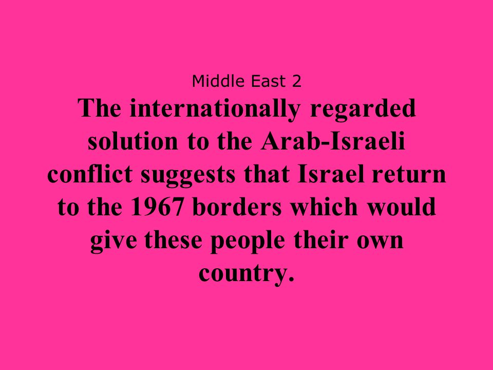 Middle East 2 The internationally regarded solution to the Arab-Israeli conflict suggests that Israel return to the 1967 borders which would give these people their own country.