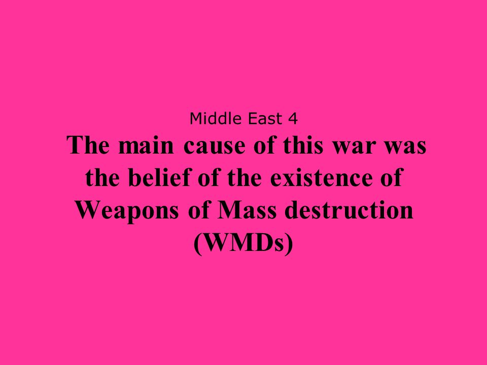 Middle East 4 The main cause of this war was the belief of the existence of Weapons of Mass destruction (WMDs)