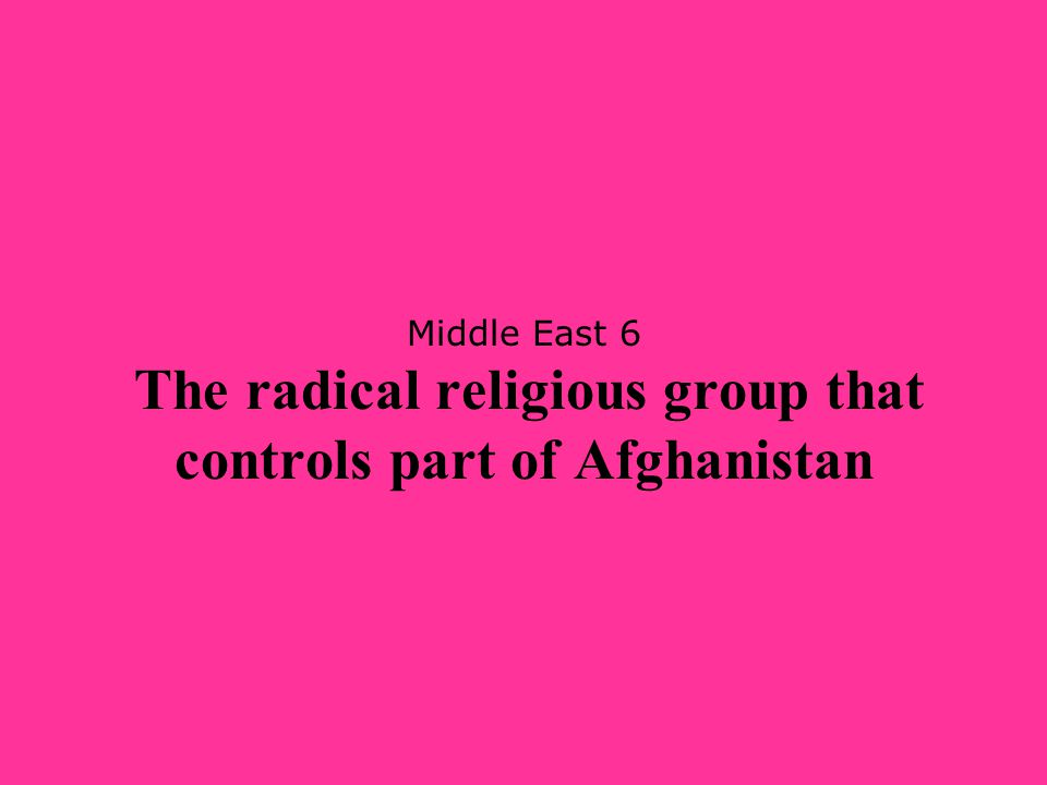 Middle East 6 The radical religious group that controls part of Afghanistan