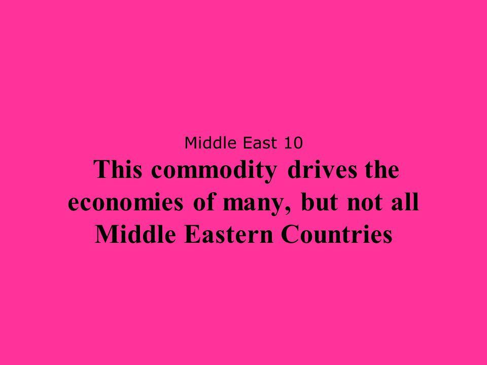 Middle East 10 This commodity drives the economies of many, but not all Middle Eastern Countries