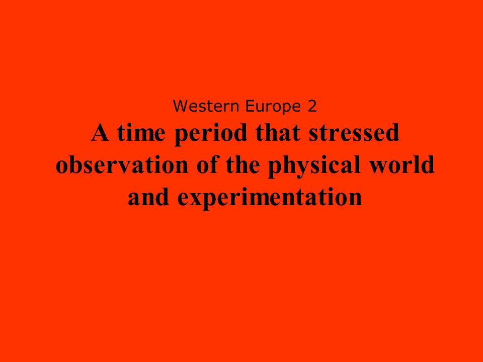 Western Europe 2 A time period that stressed observation of the physical world and experimentation