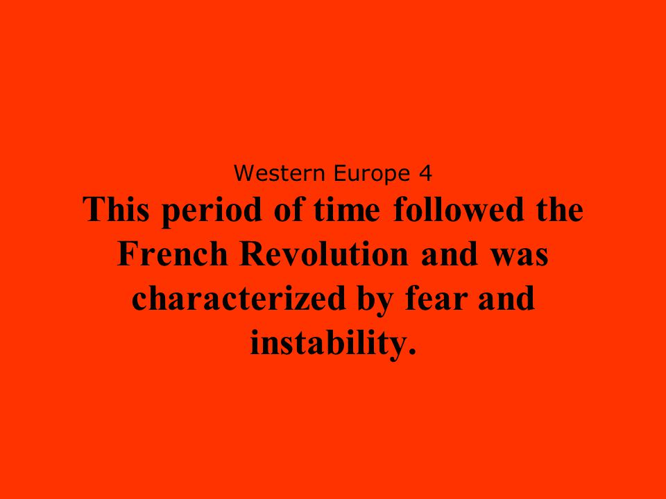 Western Europe 4 This period of time followed the French Revolution and was characterized by fear and instability.