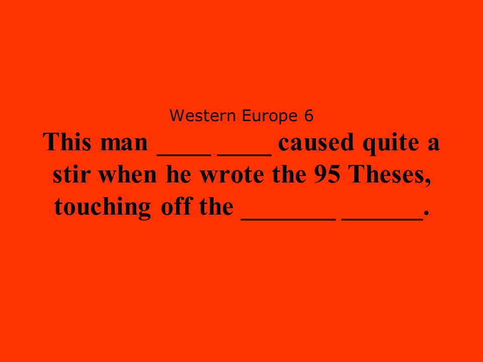 Western Europe 6 This man ____ ____ caused quite a stir when he wrote the 95 Theses, touching off the _______ ______.