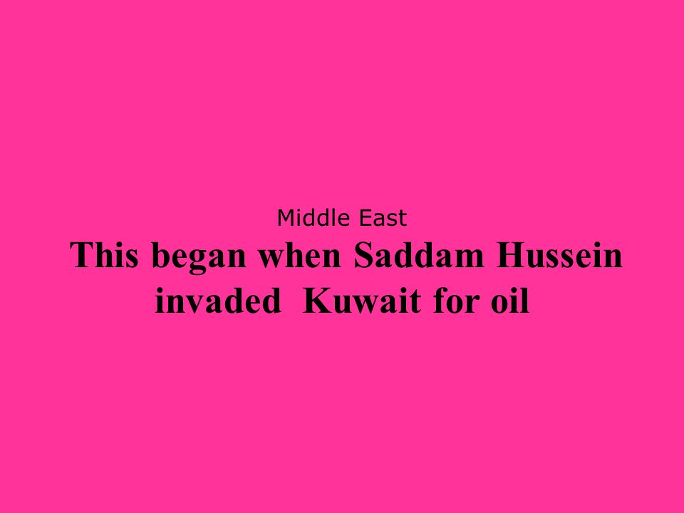 Middle East This began when Saddam Hussein invaded Kuwait for oil