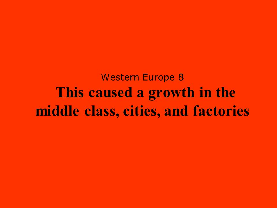 Western Europe 8 This caused a growth in the middle class, cities, and factories