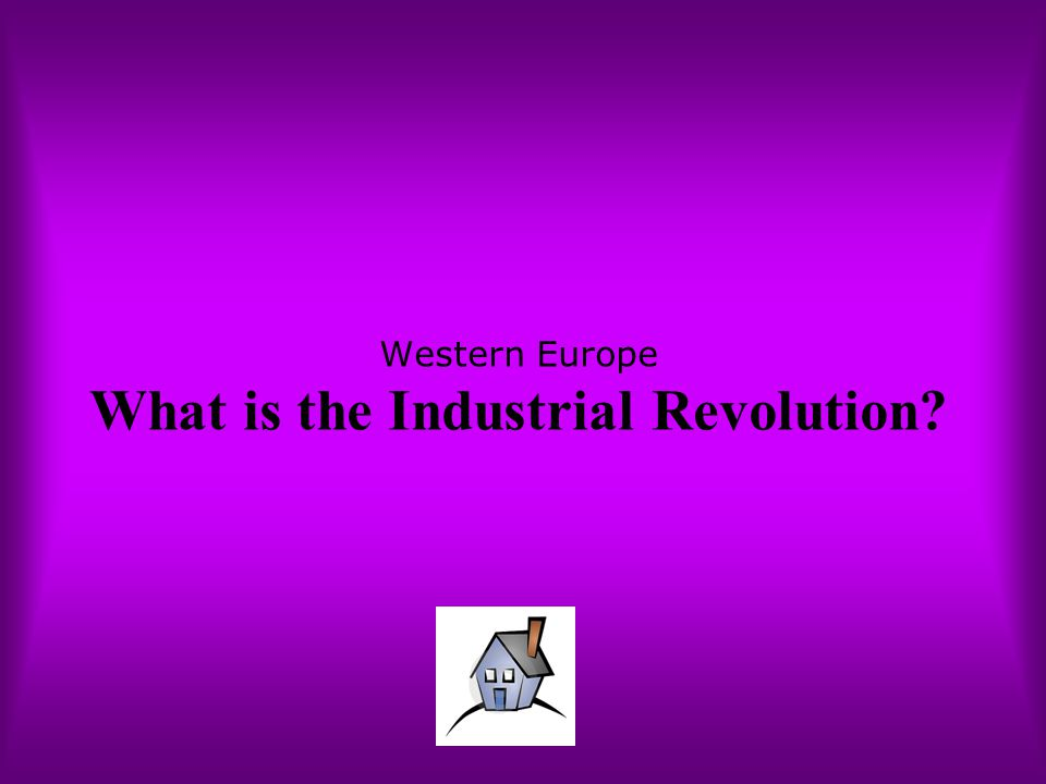 Western Europe What is the Industrial Revolution