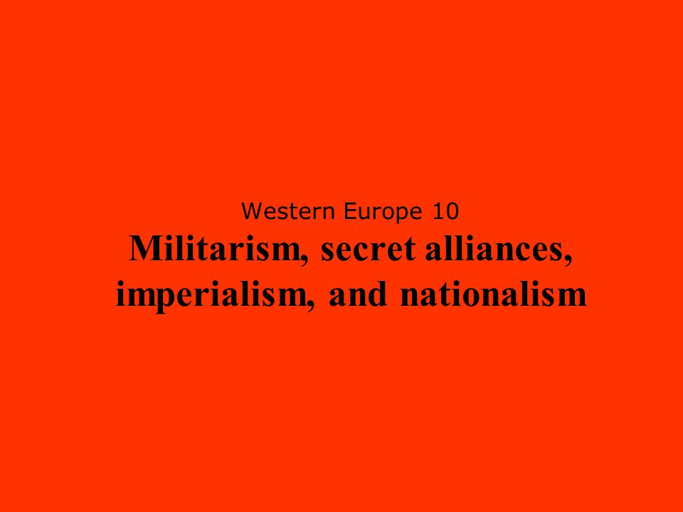 Western Europe 10 Militarism, secret alliances, imperialism, and nationalism