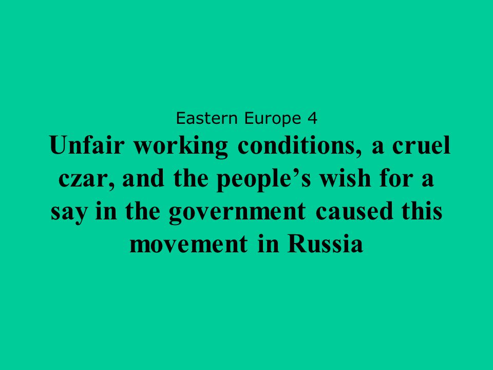 Eastern Europe 4 Unfair working conditions, a cruel czar, and the people's wish for a say in the government caused this movement in Russia